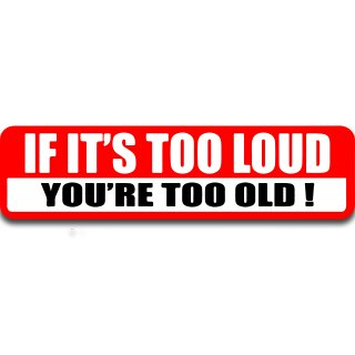If-it´s too loud You´re too old! Autoaufkleber