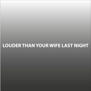 Louder than your Wife last Night Aufkleber